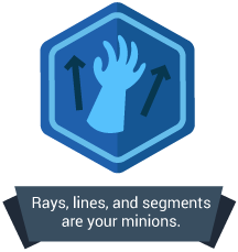 <p>Rays, lines, and segments are your minions.</p>